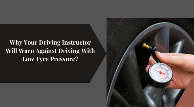 Why Your Driving Instructor Will Warn Against Driving With Low Tyre Pressure?